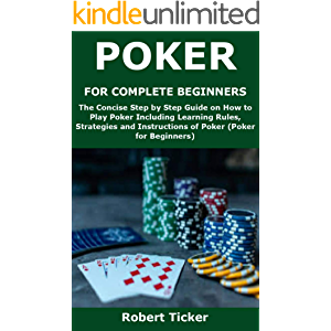POKER FOR COMPLETE BEGINNERS: The Concise Step by Step Guide on How to Play Poker Including Learning Rules, Strategies…