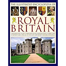 The Illustrated Encyclopedia of Royal Britain: A Magnificent Study Of Britain's Royal Heritage With A Directory Of Royalty And Over 120 Of The Most Important Historic Buildings