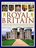 The Illustrated Encyclopedia of Royal Britain: A Magnificent Study Of Britain s Royal Heritage With A Directory Of Royalty And Over 120 Of The Most Important Historic Buildings