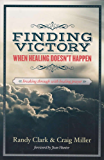 Finding Victory When Healing Doesn't Happen: Breaking Through With Healing Prayer