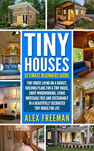 Tiny Houses : Beginners Guide: Tiny House Living On A Budget, Building Plans For A Tiny House, Enjoy Woodworking, Living Mortgage Free And Sustainably ... Design,construction,country living) by [Freeman, Alex]