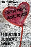 Love to Travel and Travel to Love: A Collection of Short Travel Romances