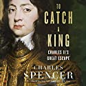 To Catch a King: Charles II's Great Escape Audiobook by Charles Spencer Narrated by Richard Trinder