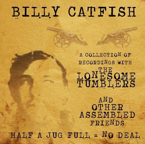 Half A Jug Full = No Deal: A Collection Of Recordings With The Lonsome Tumblers And Other Assembled Friends by Billy Catfish