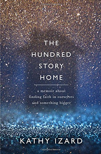 The Hundred Story Home: A Memoir of Finding Faith in Ourselves and Something Bigger by Kathy Izard