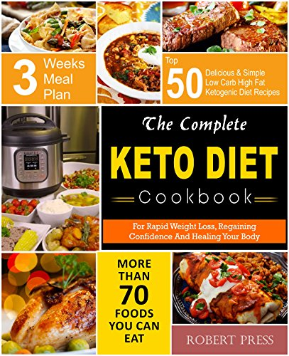 The Complete Keto Diet Cookbook: For Rapid Weight Loss, Regaining Confidence and Healing Your Body With Top 50 Delicious & Simple Low Carb High Fat Ketogenic ... Meal Plan (Weight Loss Cooking Book 4)