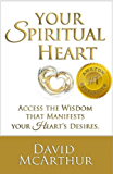 Your Spiritual Heart: Access the wisdom that manifests your heart's desire – the right job, flow of wealth, loving relationships even enlightenment