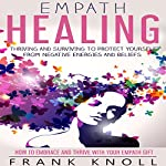 Empath Healing: Thriving and Surviving to Protect Yourself from Negative Energies and Beliefs: How to Embrace and Thrive with Your Empath Gift | Frank Knoll
