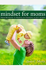 Mindset for Moms: From Mundane to Marvelous Thinking in Just 30 Days Kindle Edition