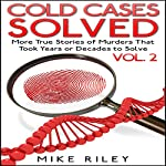 Cold Cases Solved Vol. 2: More True Stories of Murders That Took Years or Decades to Solve: Murder, Scandals and Mayhem, Book 10 | Mike Riley