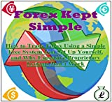 Forex Kept Simple (New Revised US Version): How to Trade Forex using a Simple Free System You Set Up Yourself, and Why Expensive 'Black Box' Systems Don't Work