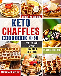 Keto Chaffles Cookbook: Simple, Sweet and Savory Low Carb Chaffles to Boost Fat Burning and And Reverse Disease by [Kelly, Stephanie ]