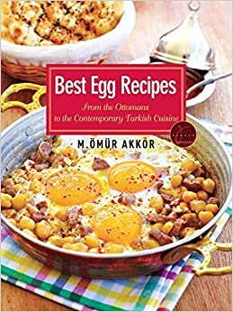 Best Egg Recipes: From the Ottomans to the Contemporary Turkish Cuisine by Akkor, Omur (2014)