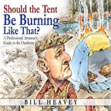 Should the Tent Be Burning Like That?: A Professional Amateur's Guide to the Outdoors Audiobook by Bill Heavey Narrated by Jeff Harding
