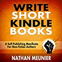 Write Short Kindle Books: A Self-Publishing Manifesto for Non-Fiction Authors - Indie Author Success Series Book 1 Audiobook by Nathan Meunier Narrated by Nathan Agin