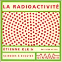 La radioactivité Discours Auteur(s) : Étienne Klein Narrateur(s) : Étienne Klein