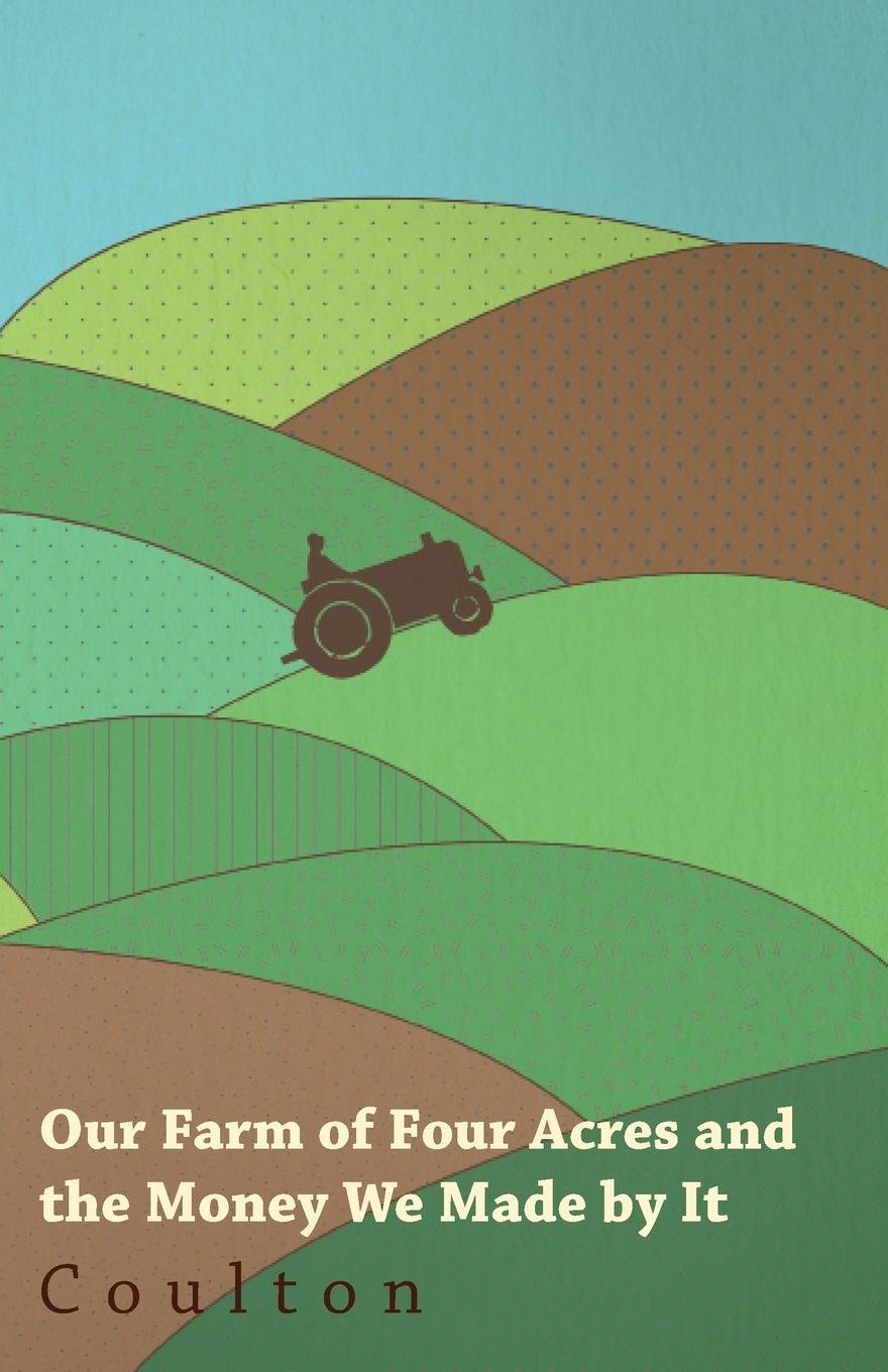 Download Our Farm Of Four Acres - How We Managed It, The Money We Made By It, And How It Grew Into One Of Six Acres PDF