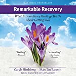 Remarkable Recovery: What Extraordinary Healings Tell Us About Getting Well and Staying Well | Marc Ian Barasch,Caryle Hirshberg