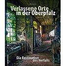 Verlassene Orte in der Oberpfalz – faszinierende Fotografien geheimnisvoller Lost Places zwischen Weiden, Amberg und Regensburg, die den Verfall alter ... dokumentieren (Sutton Momentaufnahmen)