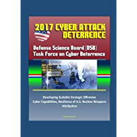 2017 Cyber Attack Deterrence: Defense Science Board (DSB) Task Force on Cyber Deterrence - Developing Scalable Strategic Offensive Cyber Capabilities, Resilience of U.S. Nuclear Weapons, Attribution