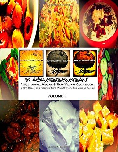 BlackVeggieVegan: Vegetarian, Vegan & Raw Vegan Cookbook: 300+ Delicious Recipes That Will Satisfy The Whole Family (BlackVeggieVegan Cookbook Series) (Volume 1) by BlackVeggieVegan