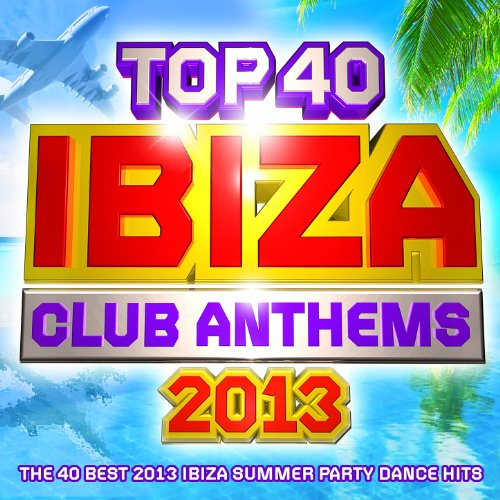Top 40 Ibiza Club Anthems 2013 - The 40 Best Ibiza Summer Party Dance Hits - Plus Bonus VIP Mix (Best Club Dj Mixes)