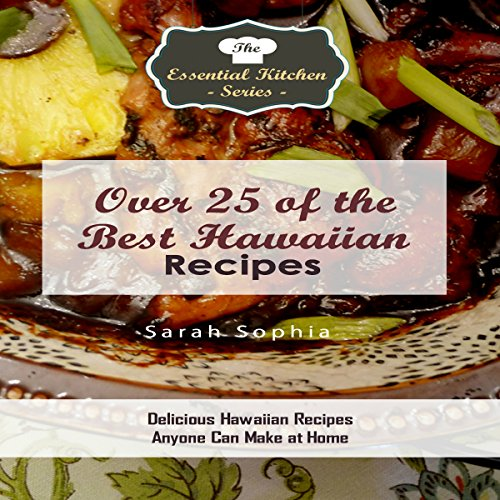 Over 25 of the Best Hawaiian Recipes: Delicious Hawaiian Recipes Anyone Can Make at Home: The Essential Kitchen Series, Book 120 by Sarah Sophia