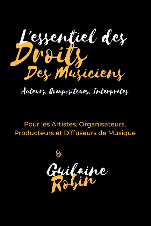 L'essentiel des droits des musiciens: Pour les Auteurs, Compositeurs, Artistes Interprètes, Organisateurs, Producteurs et Diffuseurs de musique