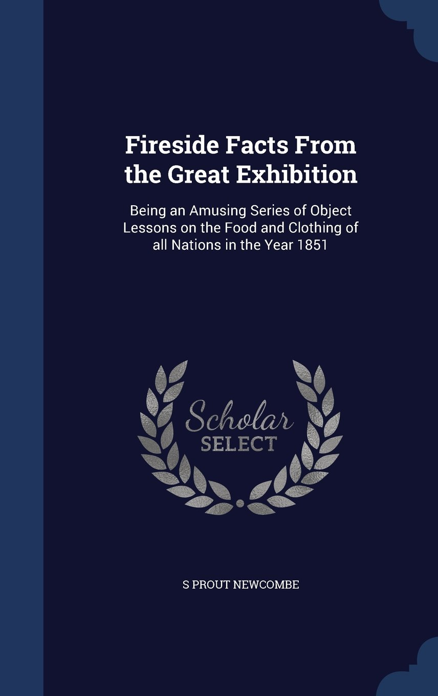 Fireside Facts from the Great Exhibition: Being an Amusing Series of Object Lessons on the Food and Clothing of All Nations in the Year 1851 ebook
