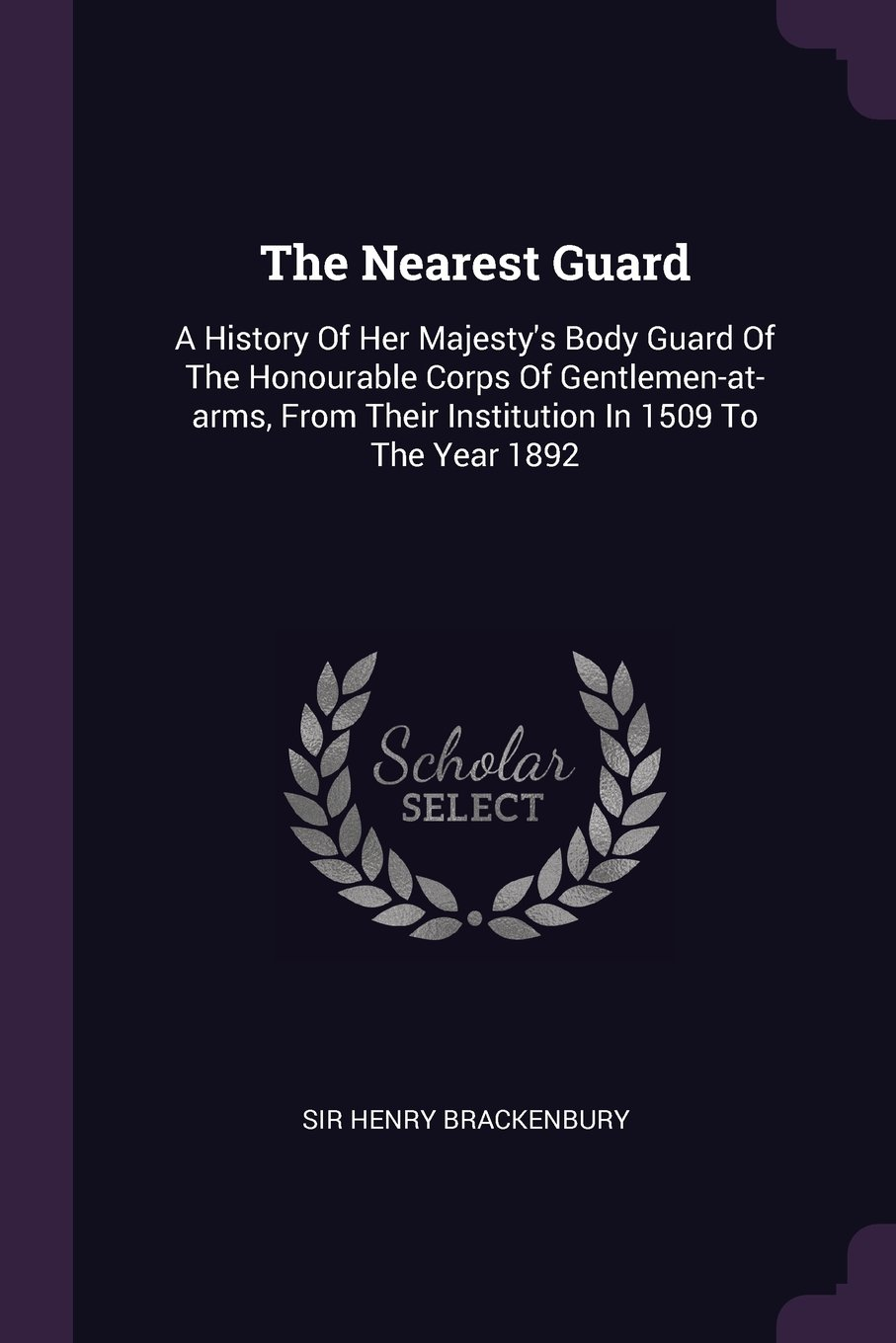 The Nearest Guard: A History Of Her Majesty's Body Guard Of The Honourable Corps Of Gentlemen-at-arms, From Their Institution In 1509 To The Year 1892 pdf