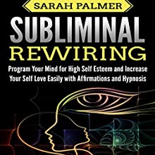Subliminal Rewiring: Program Your Mind for High Self Esteem and Increase Your Self Love Easily with Affirmations and Hypnosis Audiobook by Sarah Palmer Narrated by SereneDream Studios
