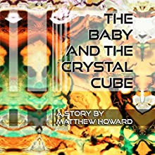 The Baby and the Crystal Cube Audiobook by Matthew Howard Narrated by Matthew Howard