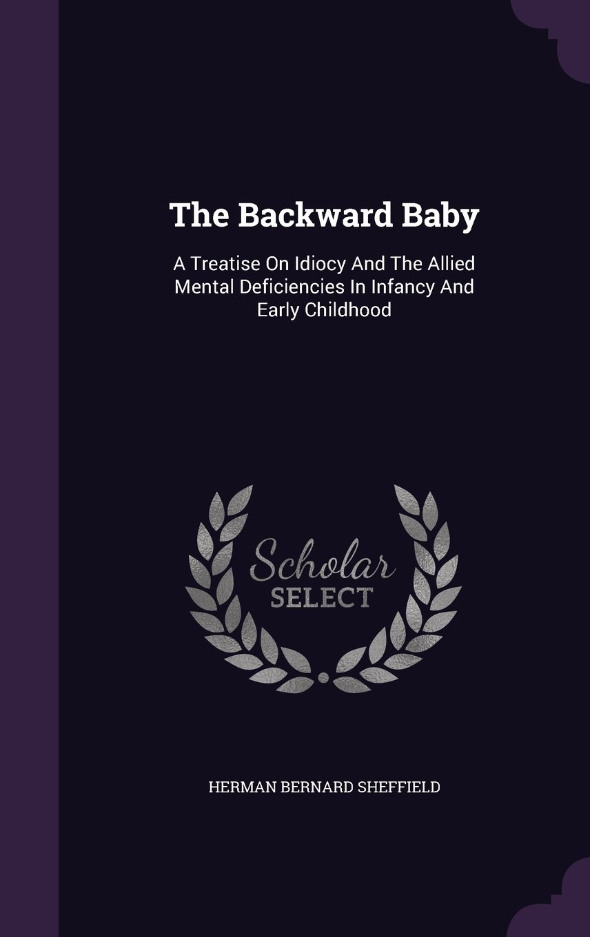 The Backward Baby: A Treatise On Idiocy And The Allied Mental Deficiencies In Infancy And Early Childhood pdf