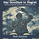 Say Goodbye to Regret: Discovering the Secret to a Blessed Life | Bob Santos
