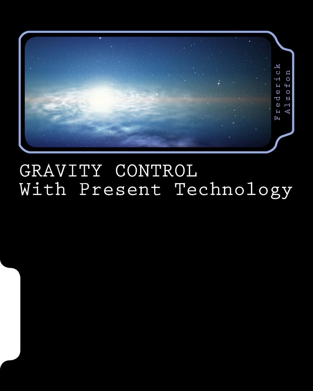 GRAVITY CONTROL with Present Technology Paperback – June 14, 2018 Dr. Frederick Alzofon David Alzofon 1548293156 SCIENCE / Gravity