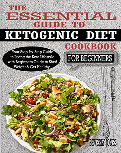 THE ESSENTIAL GUIDE TO KETOGENIC DIET COOKBOOK FOR BEGINNERS: Your Step-by-Step Guide to Living the Keto Lifestyle with Beginners Guide to Shed Weight & Get Healthy.