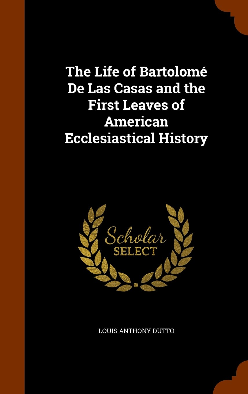 Download The Life of Bartolomé De Las Casas and the First Leaves of American Ecclesiastical History PDF