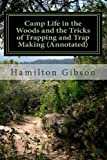 Camp Life in the Woods and the Tricks of Trapping and Trap Making (Annotated), W. Gibson, 1466398124