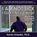 I Am Not Sick, I Don't Need Help!: How to Help Someone with Mental Illness Accept Treatment. 10th Anniversary Edition Audiobook by Xavier Amador Narrated by Xavier Amador, Ph.D.