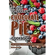 An Easy-To-Follow Chocolate Pie Cookbook: The Heavenly Handbook for Chocoholics