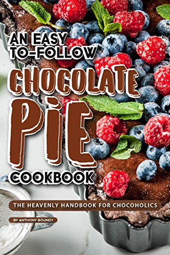 An Easy-To-Follow Chocolate Pie Cookbook: The Heavenly Handbook for Chocoholics by Anthony Boundy