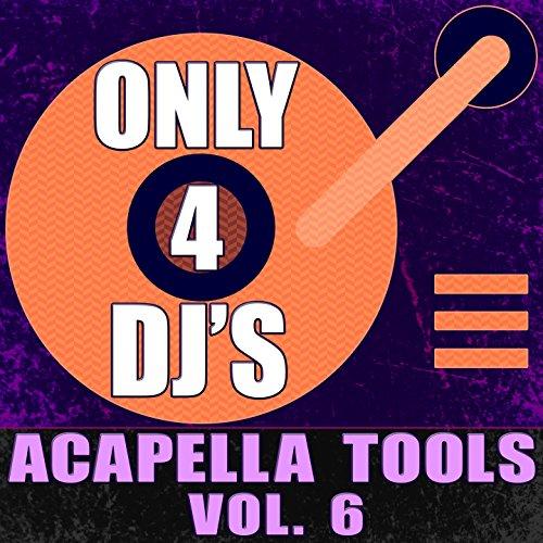 Only 4 DJ's: Acapella Tools, Vol. 6