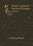 Brown's Political History of Oregon Volume 1, J. Henry Brown and Wiley B. Allen, 5519015775