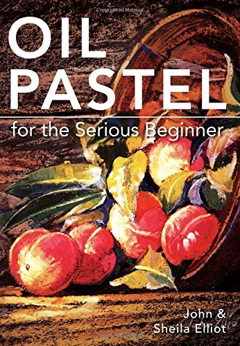 Oil Painting Pastels (Oil Pastel for the Serious Beginner: Basic Lessons in Becoming a Good)