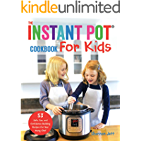 The Instant Pot Cookbook for Kids: 53 Safe, Fun, and Confidence Building Recipes for Your Young Chef