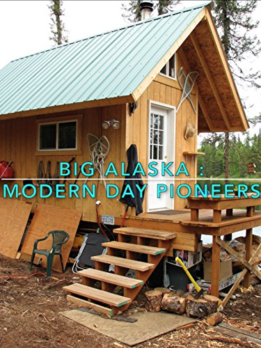 Big Alaska  Modern Day Pioneers