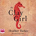 The Clay Girl Audiobook by Heather Tucker Narrated by Morgan Hallett