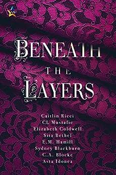 Beneath the Layers by [Ricci, Caitlin, Mustafic, CL, Coldwell, Elizabeth, Bethel, Sita, Hamill, E.M., Blackburn, Sydney, Blocke, C.A., Idonea, Asta]