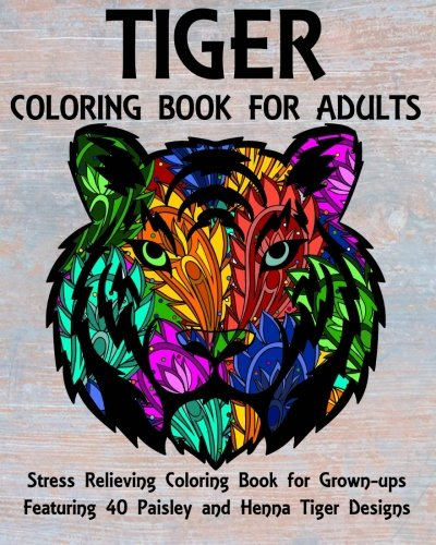 Tiger Coloring Book - Tiger Coloring Book for Adults: Stress Relieving Coloring Book for Grown-ups Featuring 40 Paisley and Henna Tiger Designs (Animals) (Volume 5)