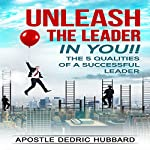 Unleash the Leader in You!!: 5 Qualities of a Successful Leader | Apostle Dedric Hubbard